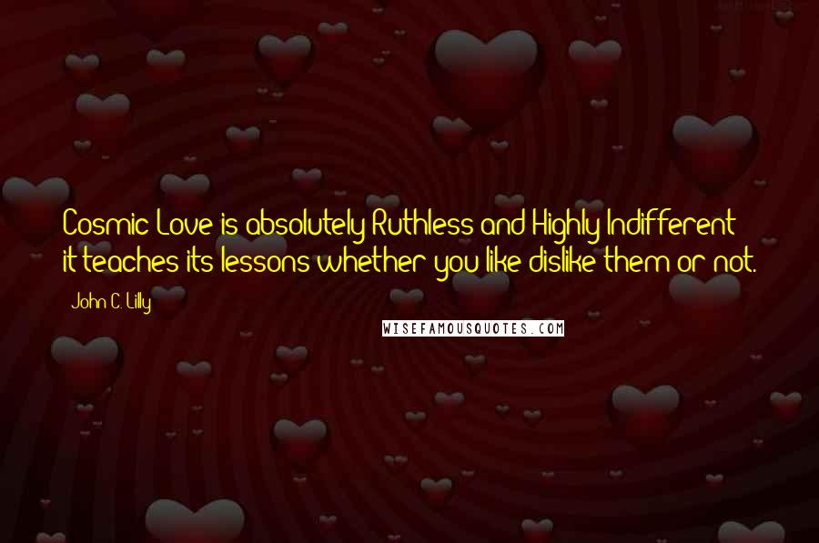 John C. Lilly quotes: Cosmic Love is absolutely Ruthless and Highly Indifferent: it teaches its lessons whether you like/dislike them or not.