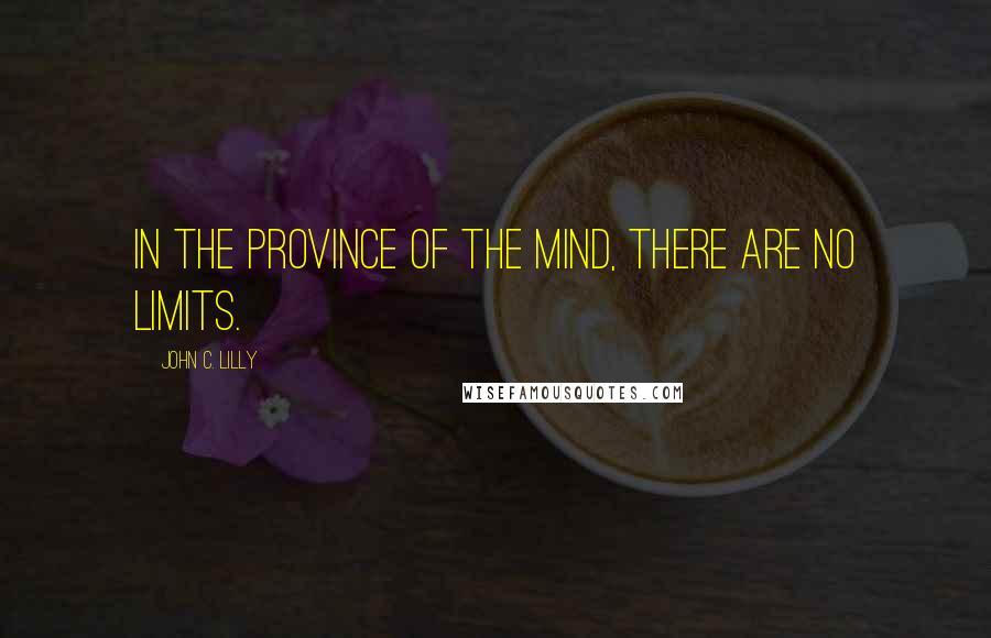 John C. Lilly quotes: In the province of the mind, there are no limits.