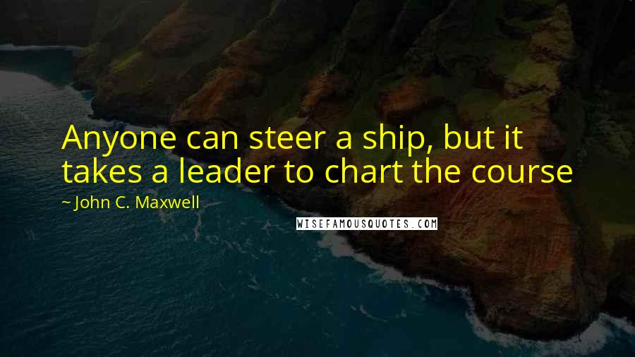 John C. Maxwell quotes: Anyone can steer a ship, but it takes a leader to chart the course