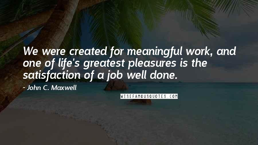 John C. Maxwell quotes: We were created for meaningful work, and one of life's greatest pleasures is the satisfaction of a job well done.