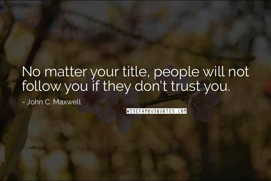 John C. Maxwell quotes: No matter your title, people will not follow you if they don't trust you.