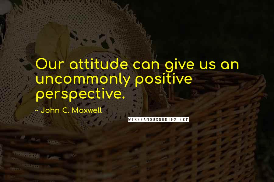 John C. Maxwell quotes: Our attitude can give us an uncommonly positive perspective.