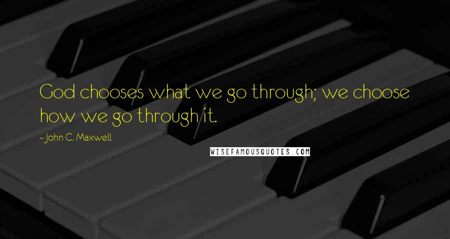 John C. Maxwell quotes: God chooses what we go through; we choose how we go through it.