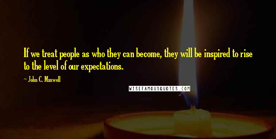 John C. Maxwell quotes: If we treat people as who they can become, they will be inspired to rise to the level of our expectations.