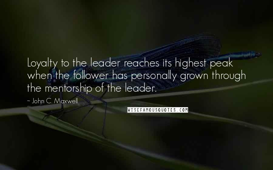 John C. Maxwell quotes: Loyalty to the leader reaches its highest peak when the follower has personally grown through the mentorship of the leader.