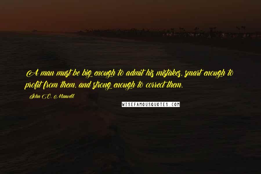 John C. Maxwell quotes: A man must be big enough to admit his mistakes, smart enough to profit from them, and strong enough to correct them.