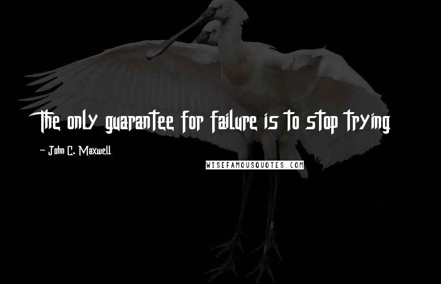John C. Maxwell quotes: The only guarantee for failure is to stop trying