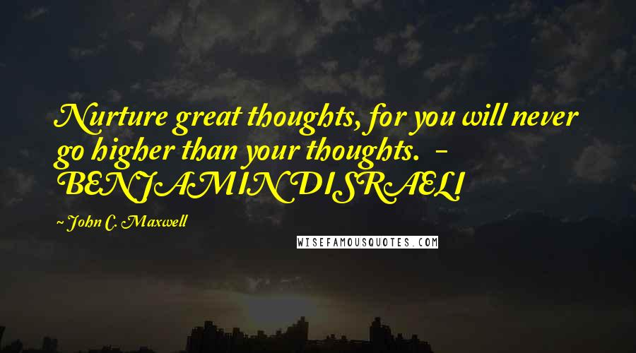 John C. Maxwell quotes: Nurture great thoughts, for you will never go higher than your thoughts. - BENJAMIN DISRAELI