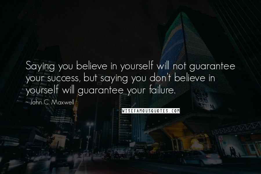John C. Maxwell quotes: Saying you believe in yourself will not guarantee your success, but saying you don't believe in yourself will guarantee your failure.