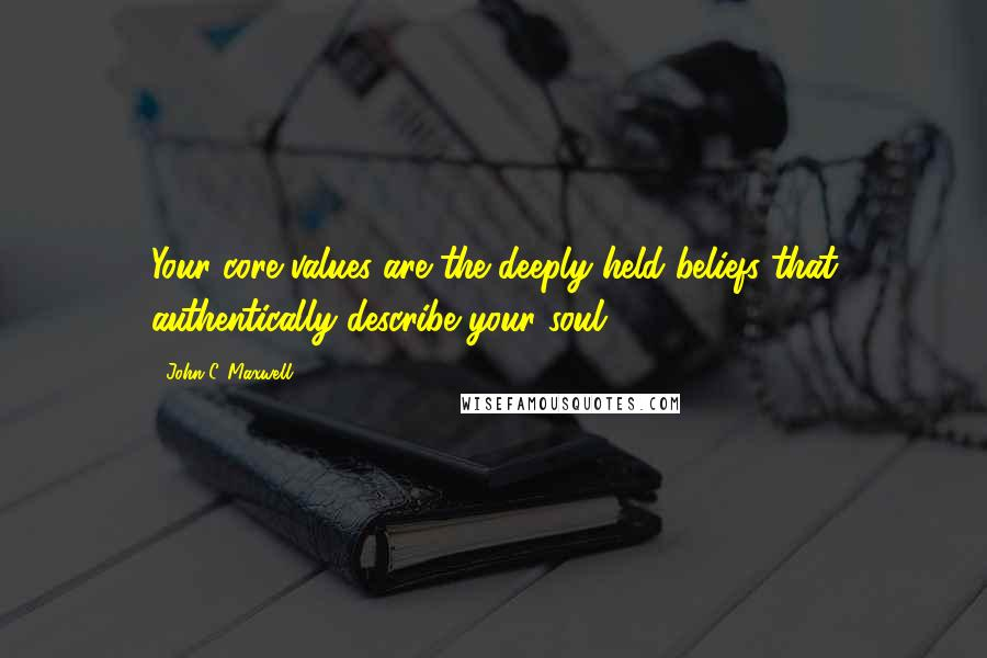 John C. Maxwell quotes: Your core values are the deeply held beliefs that authentically describe your soul.