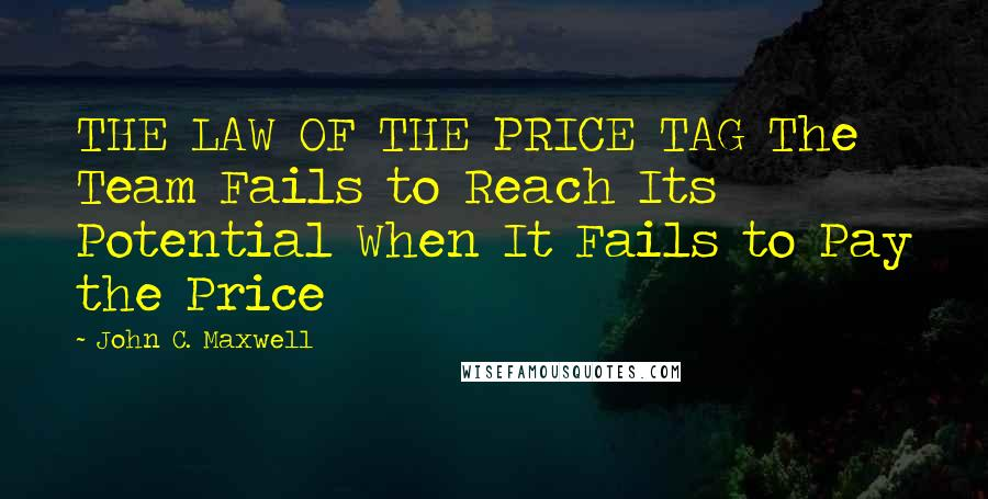 John C. Maxwell quotes: THE LAW OF THE PRICE TAG The Team Fails to Reach Its Potential When It Fails to Pay the Price