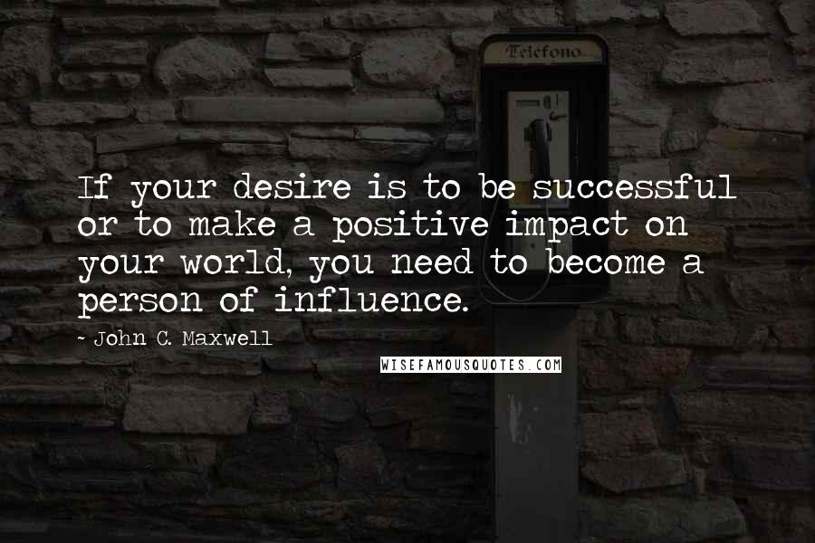 John C. Maxwell quotes: If your desire is to be successful or to make a positive impact on your world, you need to become a person of influence.