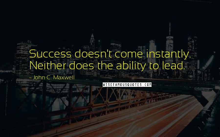 John C. Maxwell quotes: Success doesn't come instantly. Neither does the ability to lead.