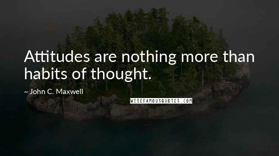 John C. Maxwell quotes: Attitudes are nothing more than habits of thought.
