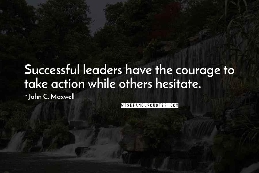 John C. Maxwell quotes: Successful leaders have the courage to take action while others hesitate.