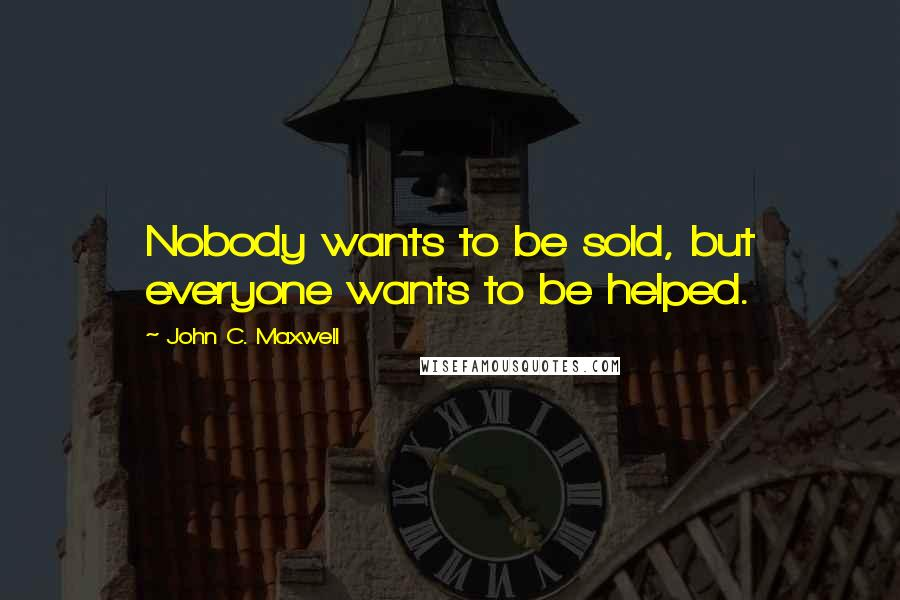 John C. Maxwell quotes: Nobody wants to be sold, but everyone wants to be helped.