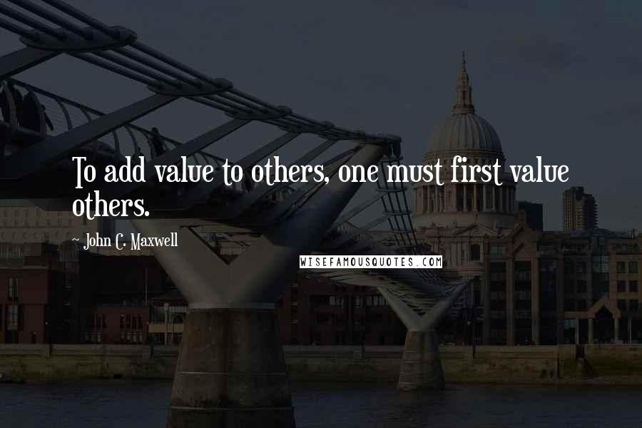 John C. Maxwell quotes: To add value to others, one must first value others.