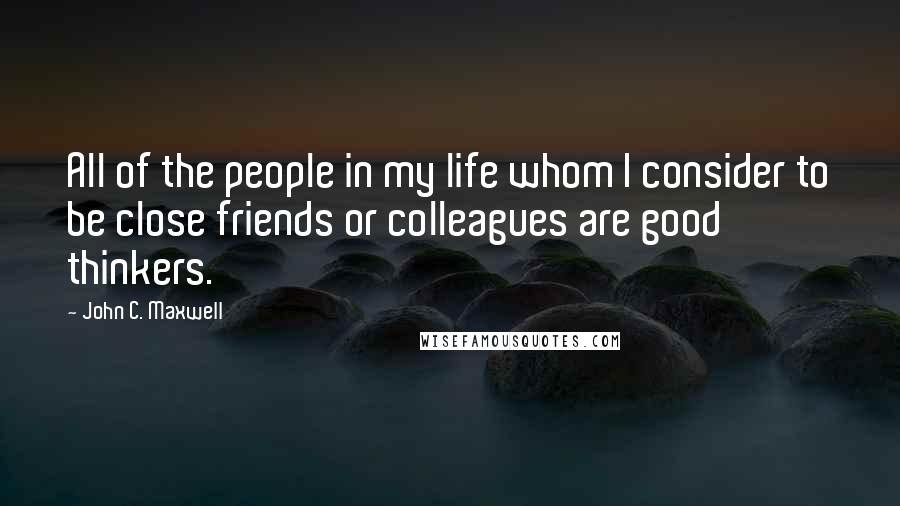 John C. Maxwell quotes: All of the people in my life whom I consider to be close friends or colleagues are good thinkers.