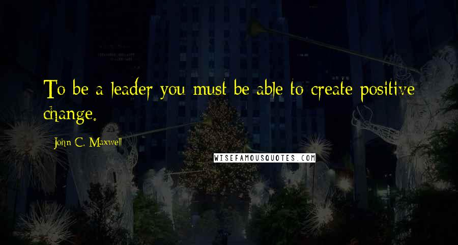 John C. Maxwell quotes: To be a leader you must be able to create positive change.