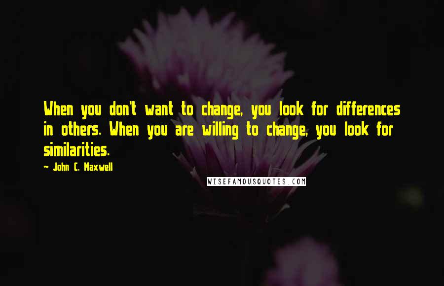 John C. Maxwell quotes: When you don't want to change, you look for differences in others. When you are willing to change, you look for similarities.