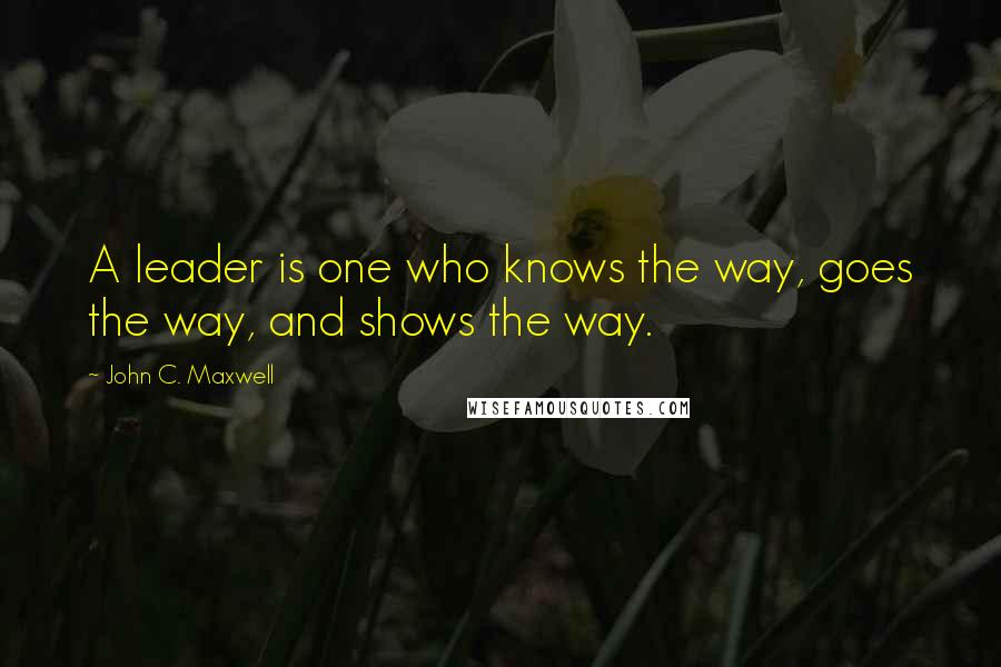 John C. Maxwell quotes: A leader is one who knows the way, goes the way, and shows the way.