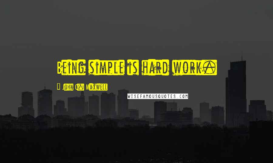 John C. Maxwell quotes: Being simple is hard work.