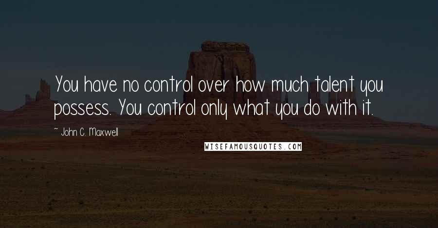 John C. Maxwell quotes: You have no control over how much talent you possess. You control only what you do with it.