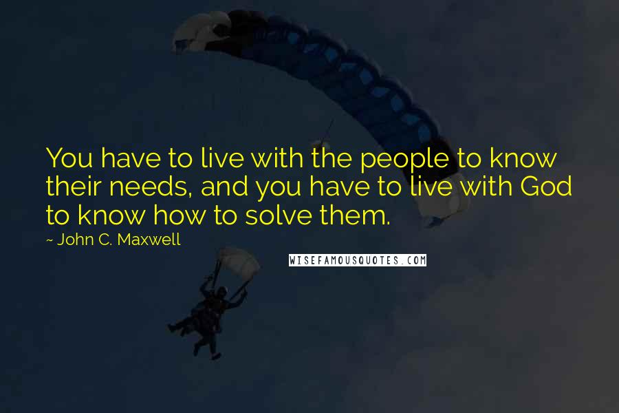 John C. Maxwell quotes: You have to live with the people to know their needs, and you have to live with God to know how to solve them.