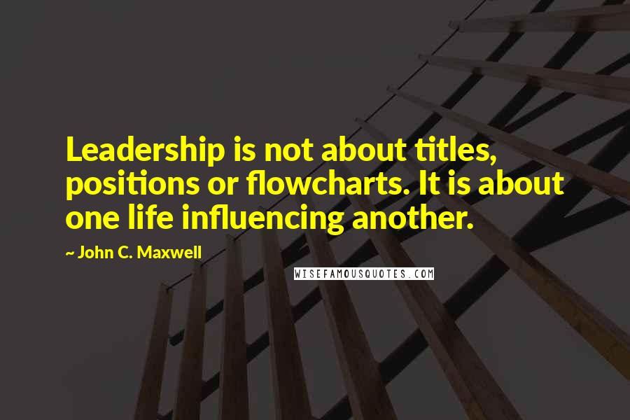 John C. Maxwell quotes: Leadership is not about titles, positions or flowcharts. It is about one life influencing another.