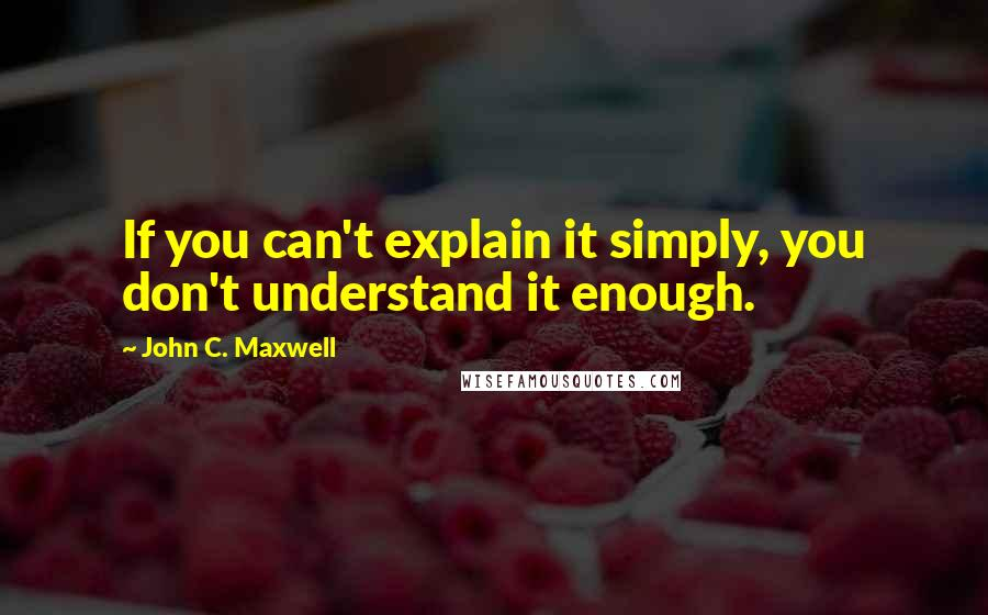 John C. Maxwell quotes: If you can't explain it simply, you don't understand it enough.