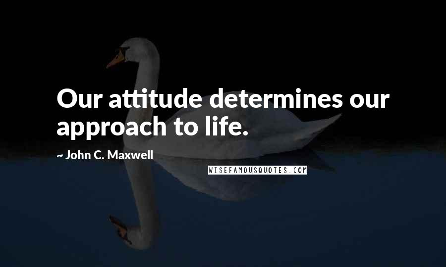 John C. Maxwell quotes: Our attitude determines our approach to life.