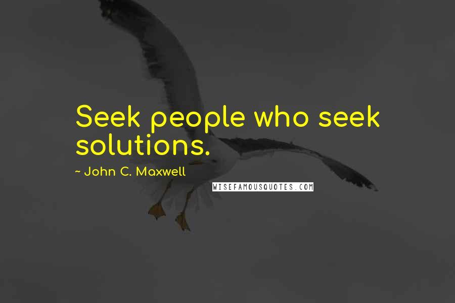 John C. Maxwell quotes: Seek people who seek solutions.