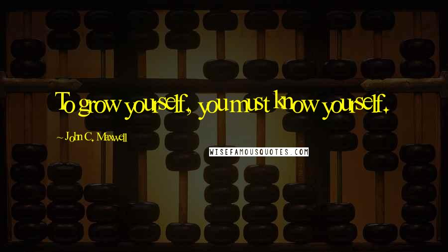 John C. Maxwell quotes: To grow yourself, you must know yourself.
