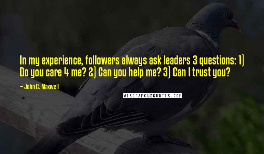 John C. Maxwell quotes: In my experience, followers always ask leaders 3 questions: 1) Do you care 4 me? 2) Can you help me? 3) Can I trust you?