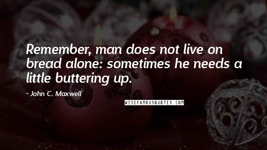 John C. Maxwell quotes: Remember, man does not live on bread alone: sometimes he needs a little buttering up.