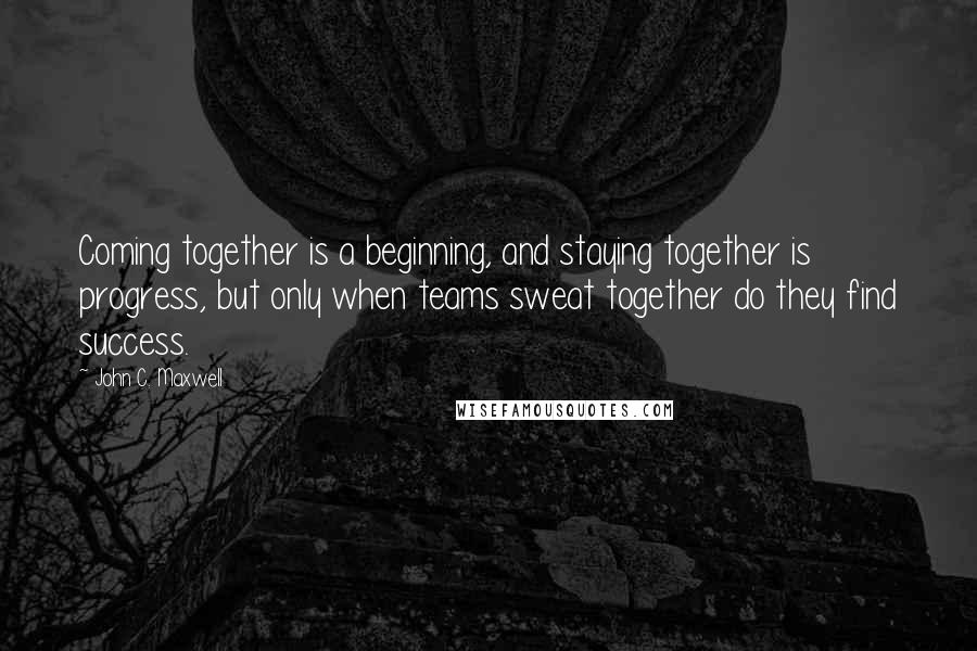 John C. Maxwell quotes: Coming together is a beginning, and staying together is progress, but only when teams sweat together do they find success.
