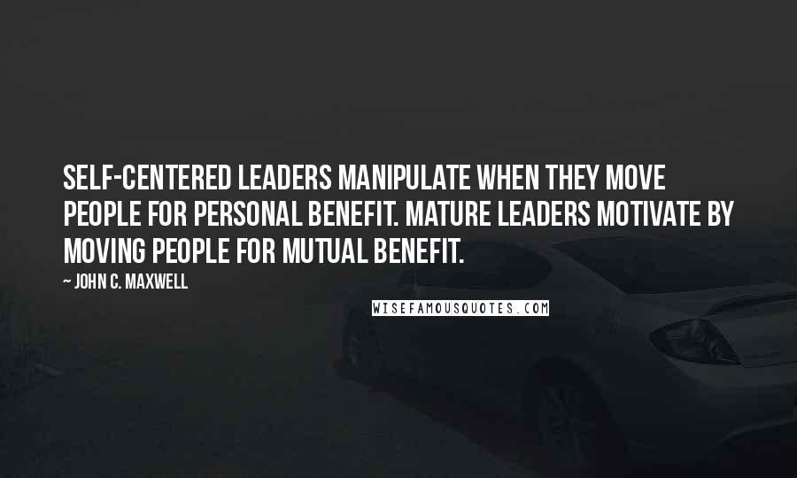John C. Maxwell quotes: Self-centered leaders manipulate when they move people for personal benefit. Mature leaders motivate by moving people for mutual benefit.