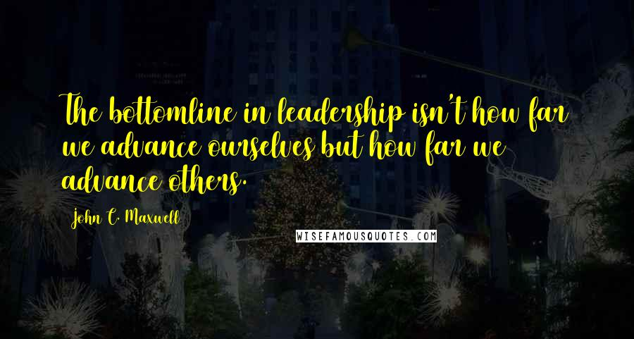 John C. Maxwell quotes: The bottomline in leadership isn't how far we advance ourselves but how far we advance others.