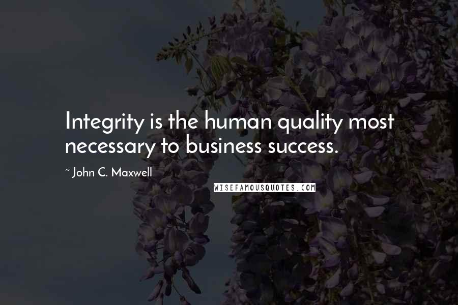 John C. Maxwell quotes: Integrity is the human quality most necessary to business success.