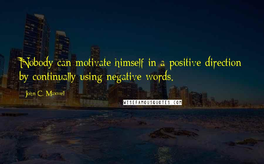 John C. Maxwell quotes: Nobody can motivate himself in a positive direction by continually using negative words.