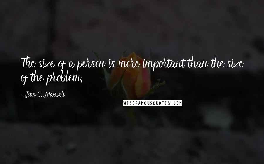 John C. Maxwell quotes: The size of a person is more important than the size of the problem.