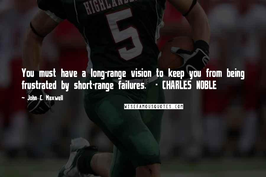 John C. Maxwell quotes: You must have a long-range vision to keep you from being frustrated by short-range failures. - CHARLES NOBLE