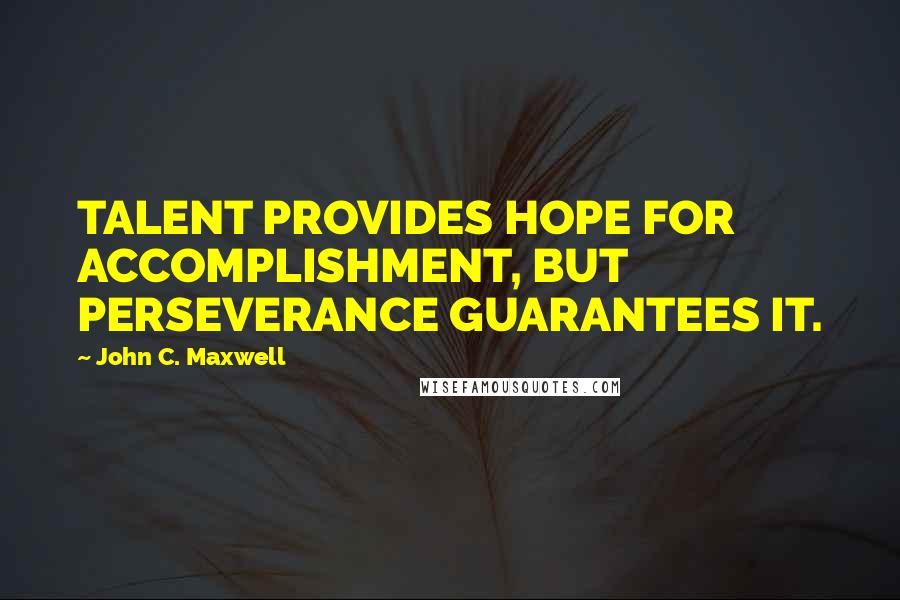 John C. Maxwell quotes: TALENT PROVIDES HOPE FOR ACCOMPLISHMENT, BUT PERSEVERANCE GUARANTEES IT.