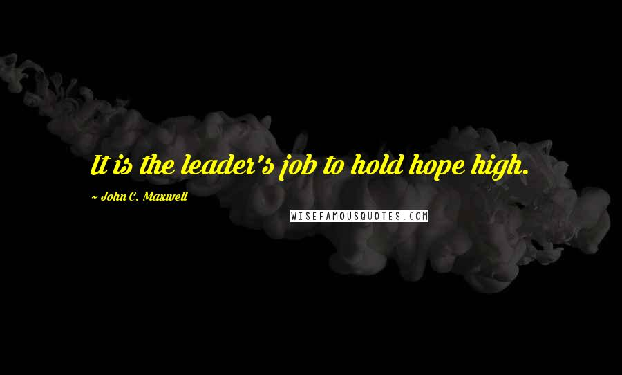 John C. Maxwell quotes: It is the leader's job to hold hope high.