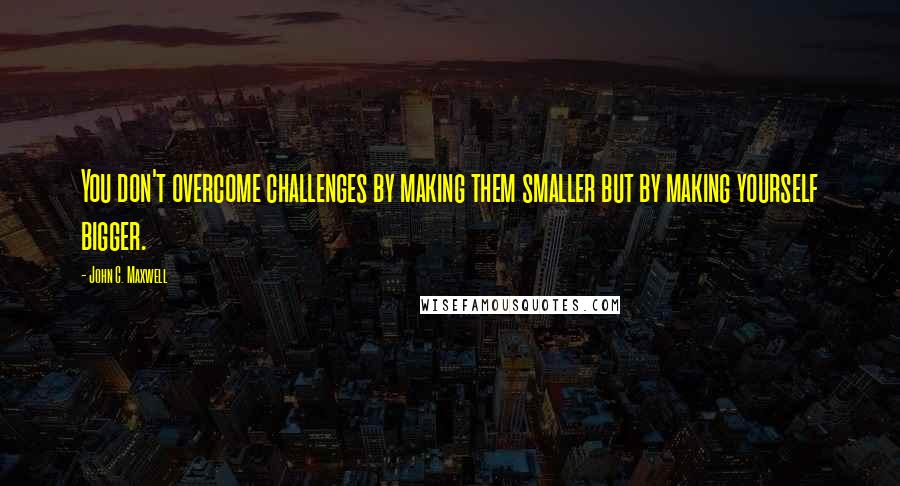 John C. Maxwell quotes: You don't overcome challenges by making them smaller but by making yourself bigger.