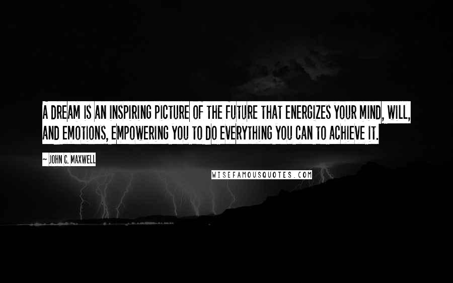 John C. Maxwell quotes: A dream is an inspiring picture of the future that energizes your mind, will, and emotions, empowering you to do everything you can to achieve it.