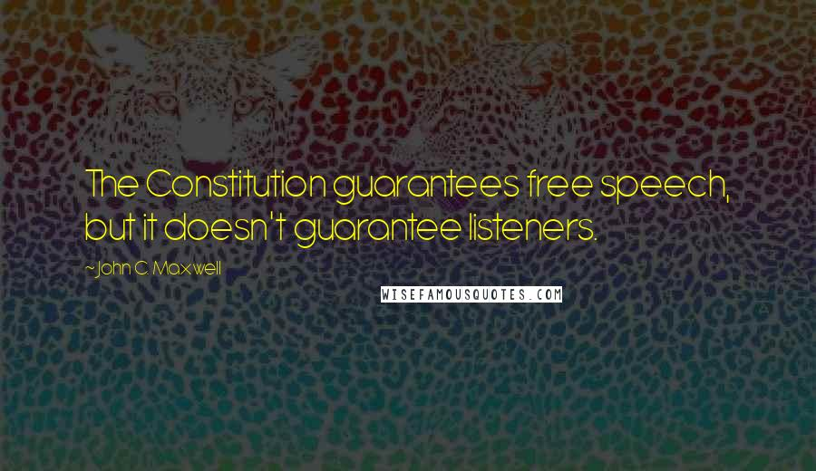John C. Maxwell quotes: The Constitution guarantees free speech, but it doesn't guarantee listeners.