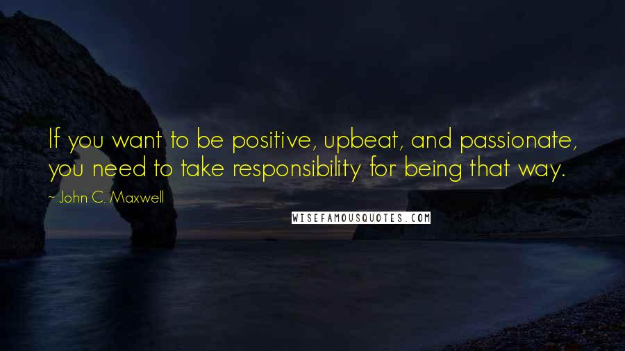 John C. Maxwell quotes: If you want to be positive, upbeat, and passionate, you need to take responsibility for being that way.