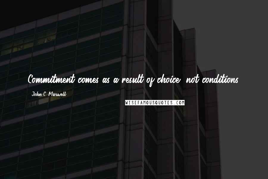 John C. Maxwell quotes: Commitment comes as a result of choice, not conditions.