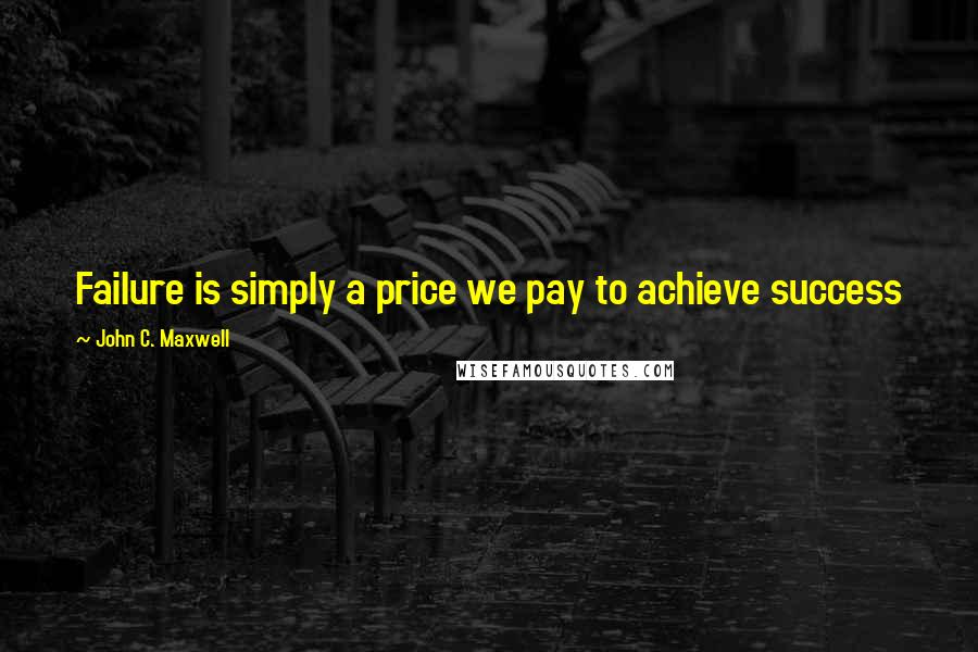 John C. Maxwell quotes: Failure is simply a price we pay to achieve success